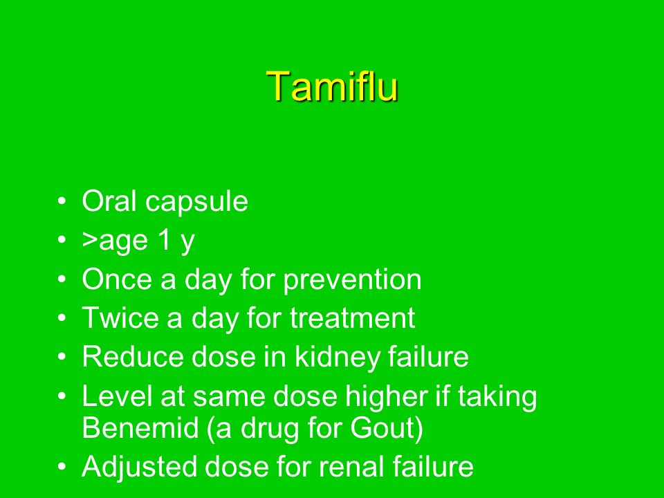 Tamiflu Oral capsule >age 1 y Once a day for prevention Twice a day for treatment Reduce dose in kidney failure Level at same dose higher if taking Benemid (a drug for Gout) Adjusted dose for renal failure