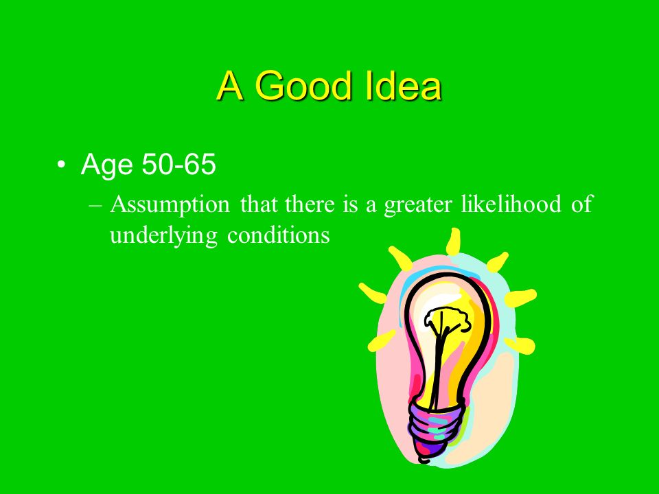 A Good Idea Age –Assumption that there is a greater likelihood of underlying conditions