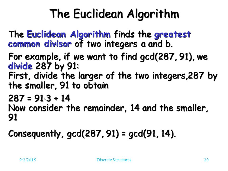 9/2/2015Discrete Structures20 The Euclidean Algorithm The Euclidean Algorithm finds the greatest common divisor of two integers a and b.