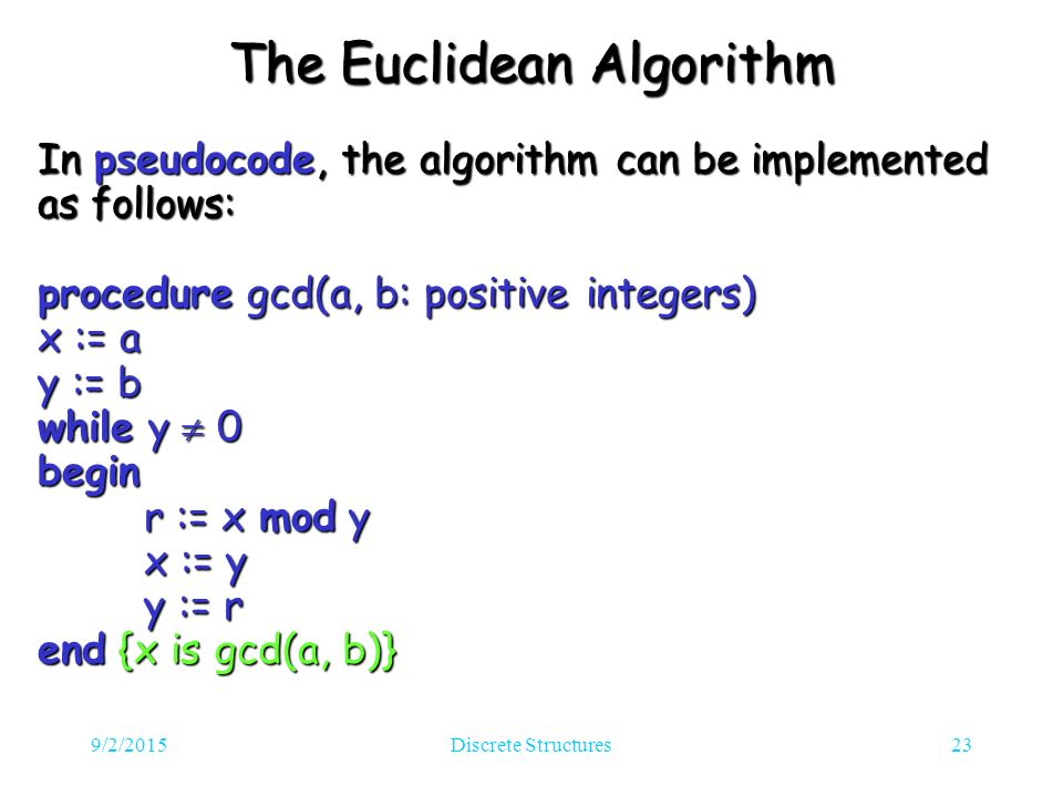 9/2/2015Discrete Structures23 The Euclidean Algorithm In pseudocode, the algorithm can be implemented as follows: procedure gcd(a, b: positive integers) x := a y := b while y  0 begin r := x mod y x := y y := r end {x is gcd(a, b)}