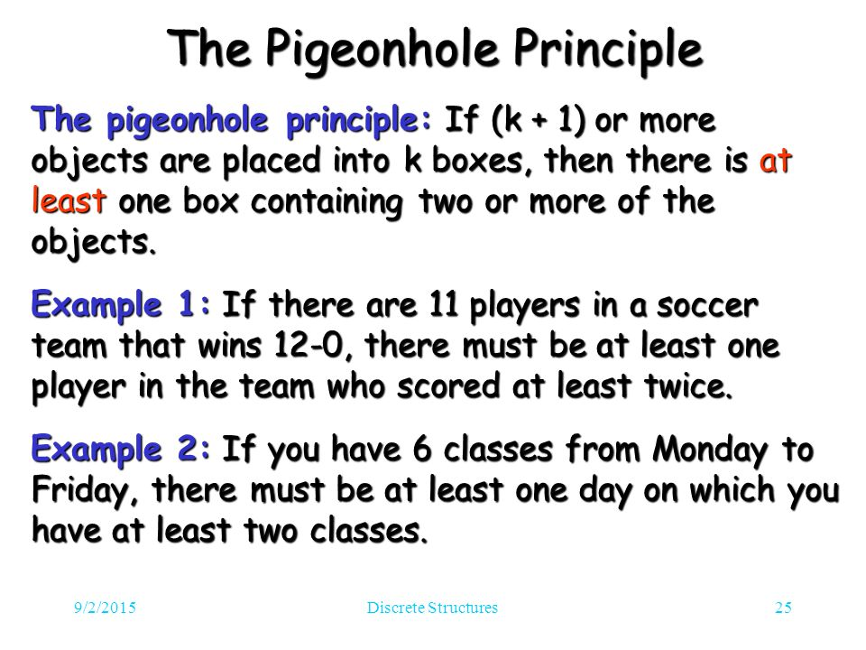 9/2/2015Discrete Structures25 The Pigeonhole Principle The pigeonhole principle: If (k + 1) or more objects are placed into k boxes, then there is at least one box containing two or more of the objects.