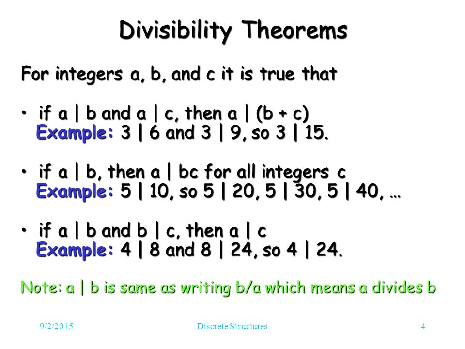 9/2/2015Discrete Structures4 Divisibility Theorems For integers a, b, and c it is true that if a | b and a | c, then a | (b + c) if a | b and a | c, then a | (b + c) Example: 3 | 6 and 3 | 9, so 3 | 15.
