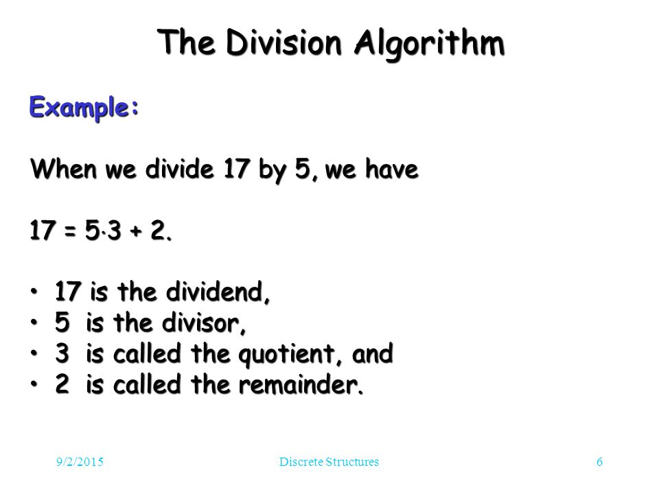 9/2/2015Discrete Structures6 The Division Algorithm Example: When we divide 17 by 5, we have 17 = 5 