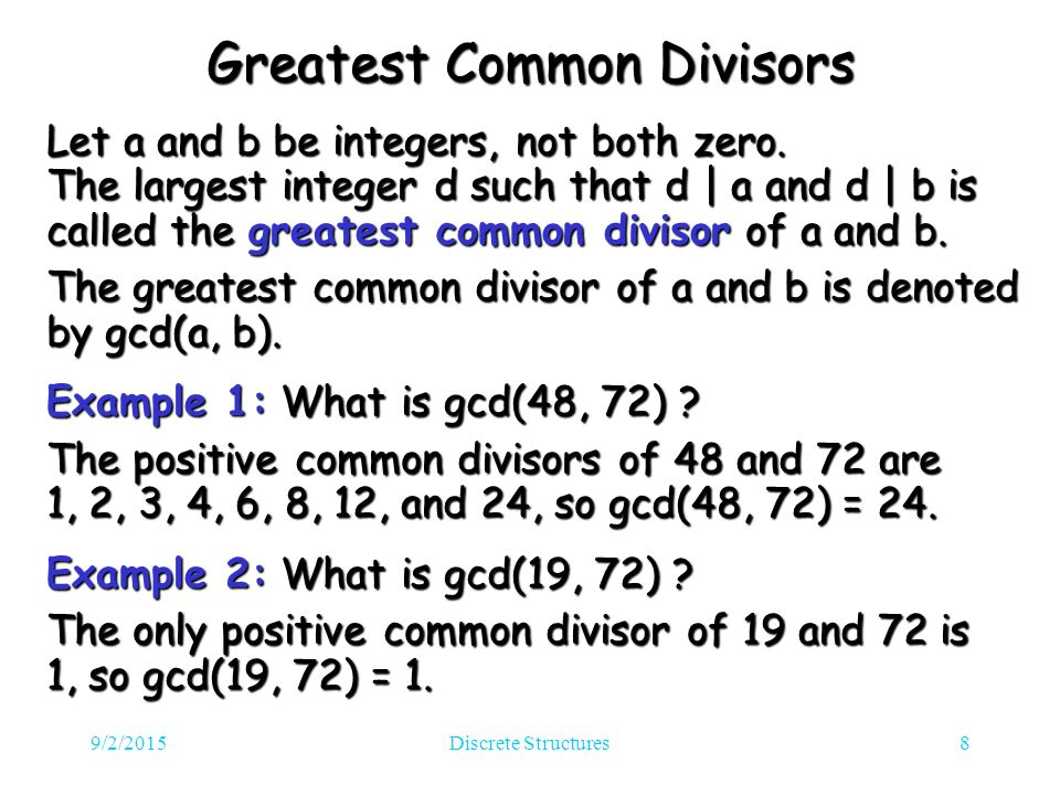 9/2/2015Discrete Structures8 Greatest Common Divisors Let a and b be integers, not both zero.