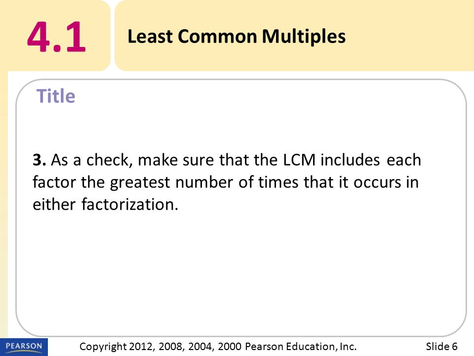 Title 4.1 Least Common Multiples Slide 6Copyright 2012, 2008, 2004, 2000 Pearson Education, Inc.