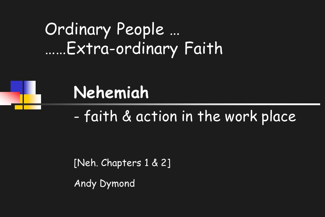 Ordinary People … ……Extra-ordinary Faith Nehemiah - faith & action in the work place [Neh.