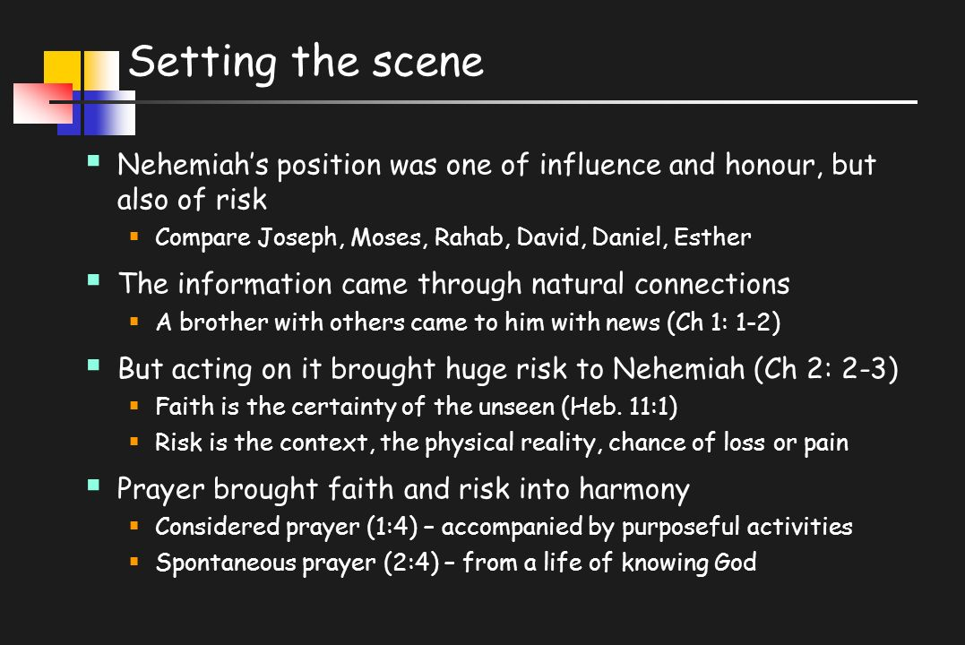 Setting the scene  Nehemiah's position was one of influence and honour, but also of risk  Compare Joseph, Moses, Rahab, David, Daniel, Esther  The information came through natural connections  A brother with others came to him with news (Ch 1: 1-2)  But acting on it brought huge risk to Nehemiah (Ch 2: 2-3)  Faith is the certainty of the unseen (Heb.