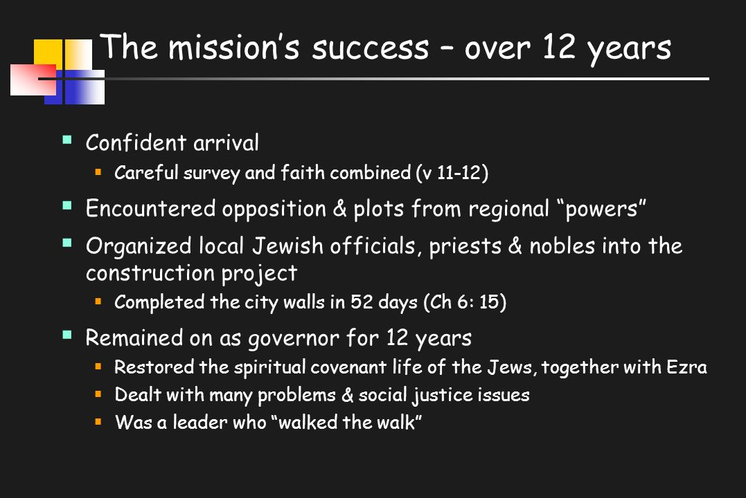 The mission's success – over 12 years  Confident arrival  Careful survey and faith combined (v 11-12)  Encountered opposition & plots from regional powers  Organized local Jewish officials, priests & nobles into the construction project  Completed the city walls in 52 days (Ch 6: 15)  Remained on as governor for 12 years  Restored the spiritual covenant life of the Jews, together with Ezra  Dealt with many problems & social justice issues  Was a leader who walked the walk