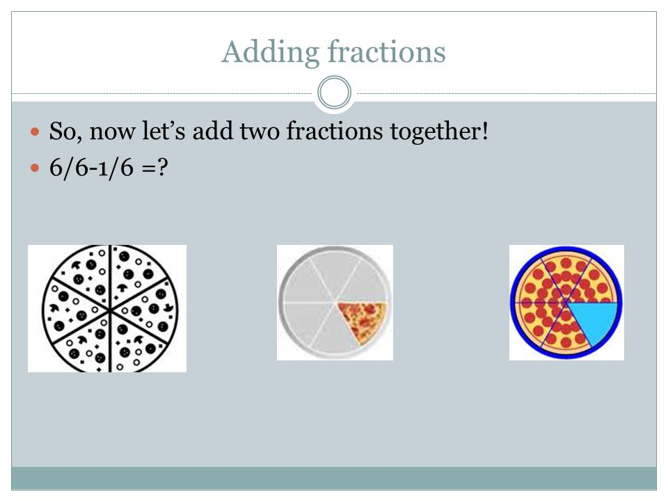 Adding fractions So, now let's add two fractions together! 6/6-1/6 =