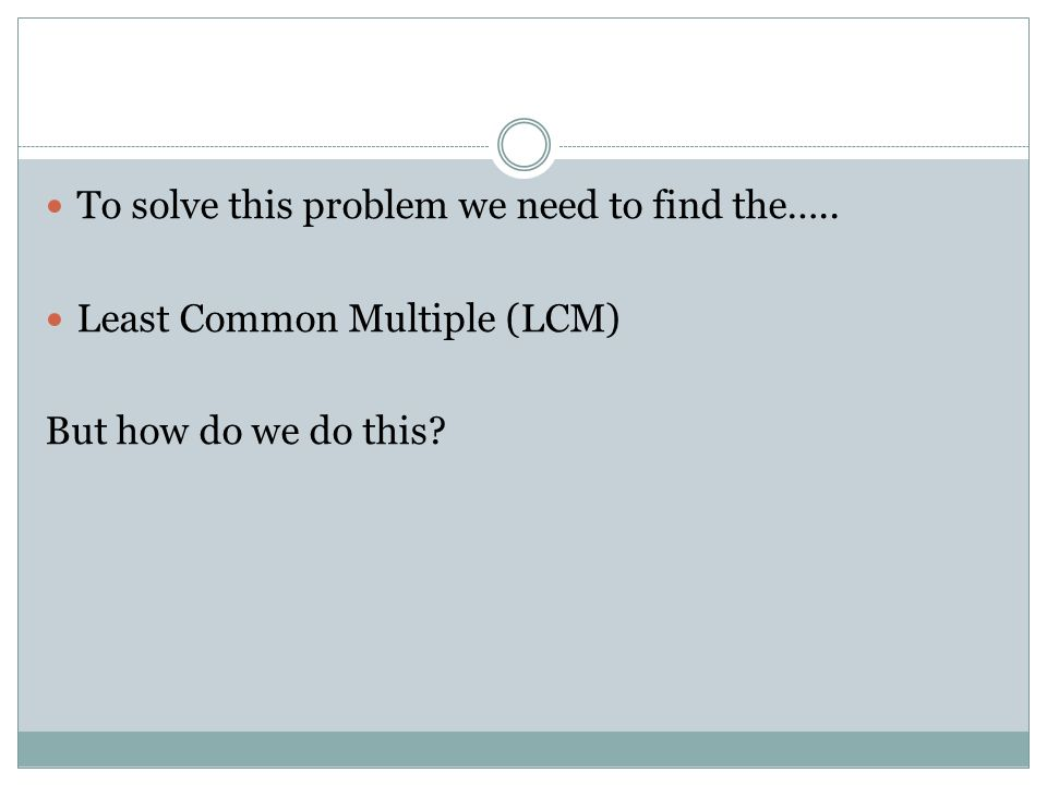 To solve this problem we need to find the….. Least Common Multiple (LCM) But how do we do this