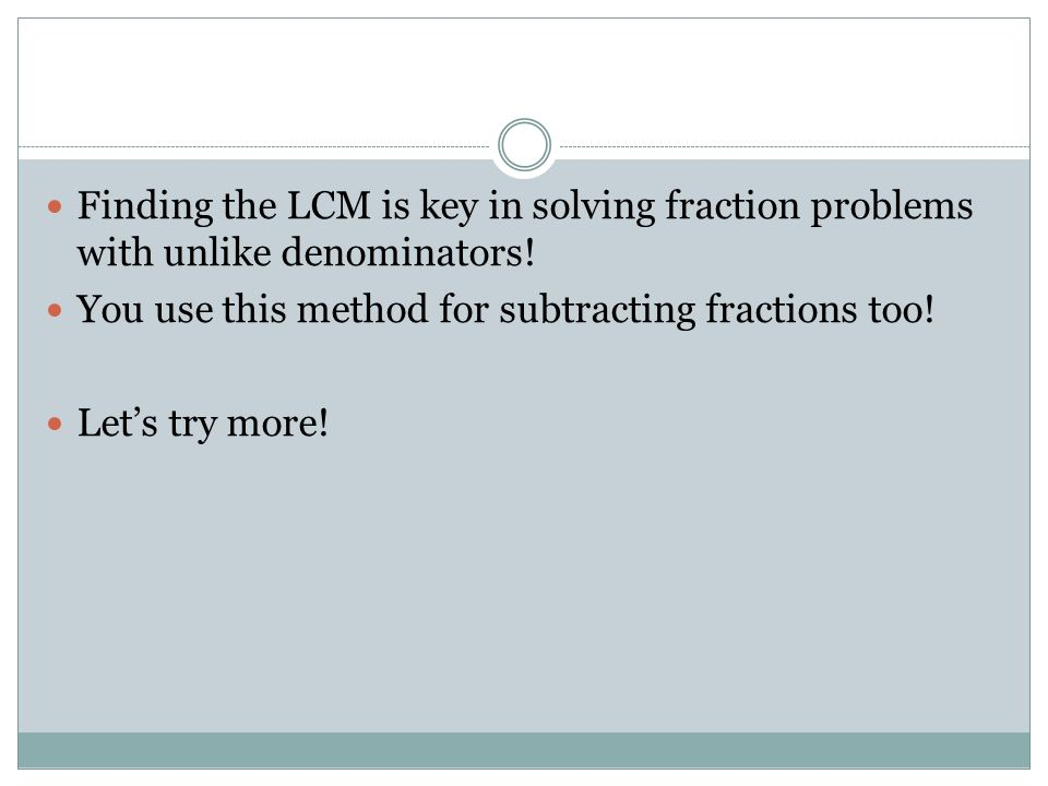 Finding the LCM is key in solving fraction problems with unlike denominators.