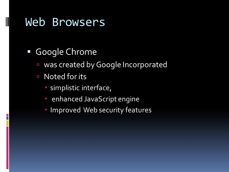 Web Browsers  Google Chrome  was created by Google Incorporated  Noted for its  simplistic interface,  enhanced JavaScript engine  Improved Web security features