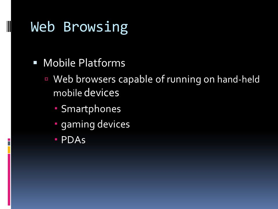 Web Browsing  Mobile Platforms  Web browsers capable of running on hand-held mobile devices  Smartphones  gaming devices  PDAs