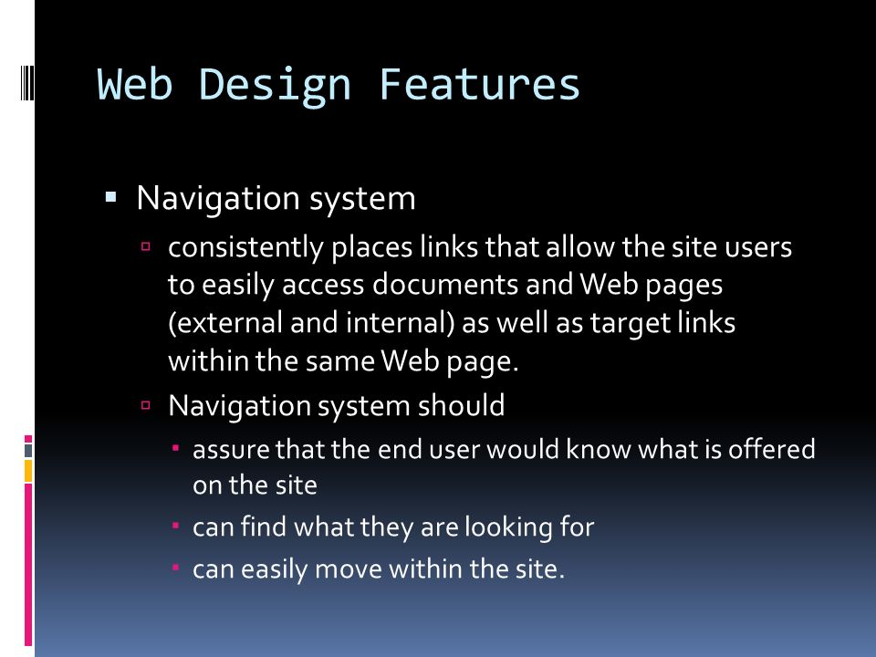Web Design Features  Navigation system  consistently places links that allow the site users to easily access documents and Web pages (external and internal) as well as target links within the same Web page.