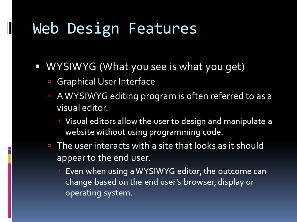 Web Design Features  WYSIWYG (What you see is what you get)  Graphical User Interface  A WYSIWYG editing program is often referred to as a visual editor.