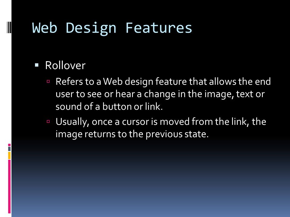 Web Design Features  Rollover  Refers to a Web design feature that allows the end user to see or hear a change in the image, text or sound of a button or link.