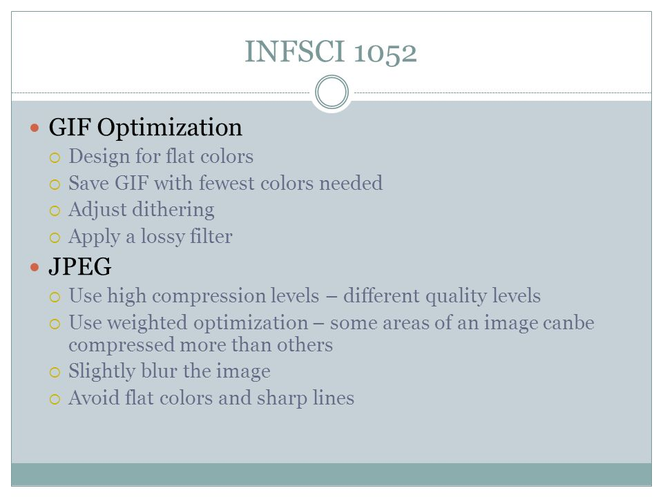 INFSCI 1052 GIF Optimization  Design for flat colors  Save GIF with fewest colors needed  Adjust dithering  Apply a lossy filter JPEG  Use high compression levels – different quality levels  Use weighted optimization – some areas of an image canbe compressed more than others  Slightly blur the image  Avoid flat colors and sharp lines