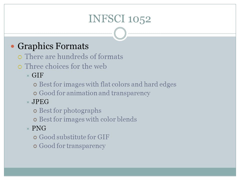 INFSCI 1052 Graphics Formats  There are hundreds of formats  Three choices for the web  GIF Best for images with flat colors and hard edges Good for animation and transparency  JPEG Best for photographs Best for images with color blends  PNG Good substitute for GIF Good for transparency