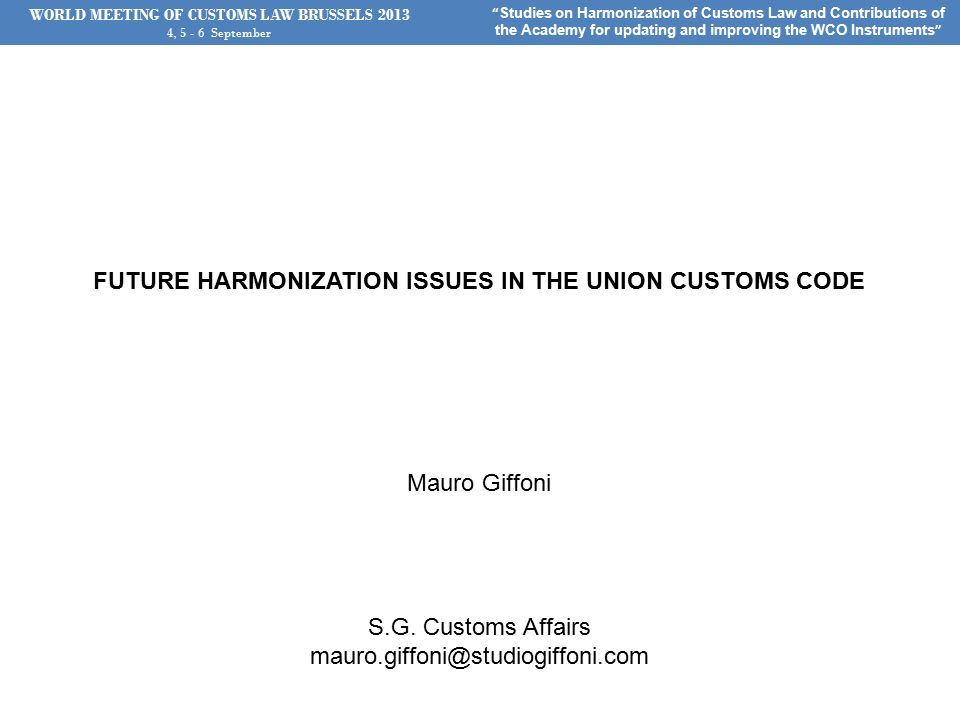 WORLD MEETING OF CUSTOMS LAW BRUSSELS , September Studies on Harmonization of Customs Law and Contributions of the Academy for updating and improving the WCO Instruments FUTURE HARMONIZATION ISSUES IN THE UNION CUSTOMS CODE Mauro Giffoni S.G.