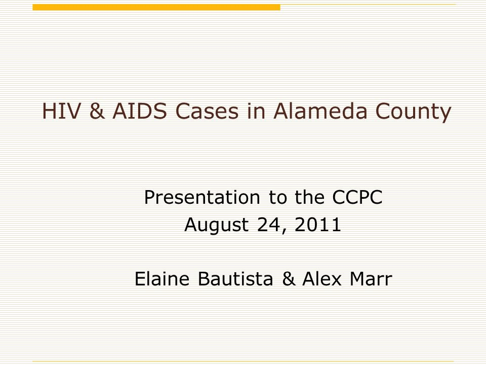 HIV & AIDS Cases in Alameda County Presentation to the CCPC August 24, 2011 Elaine Bautista & Alex Marr