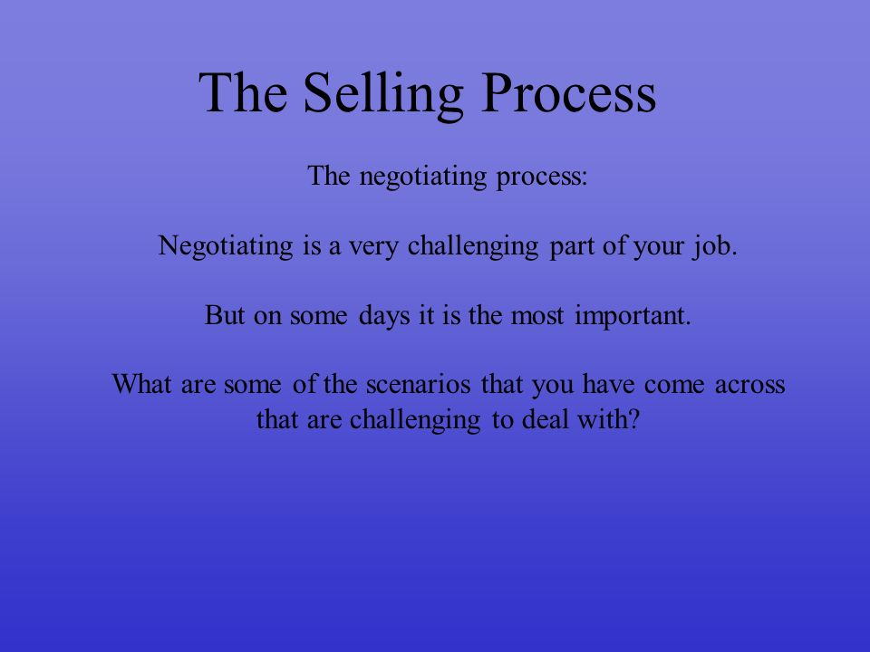 The Selling Process The negotiating process: Negotiating is a very challenging part of your job.