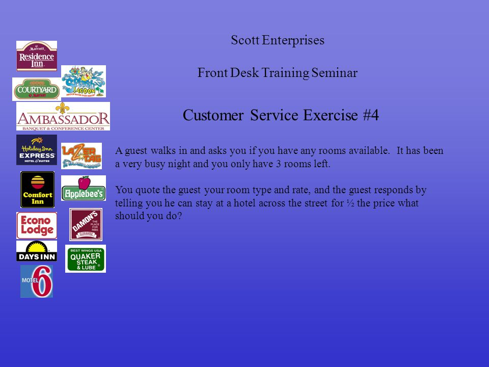 Scott Enterprises Front Desk Training Seminar Customer Service Exercise #4 A guest walks in and asks you if you have any rooms available.