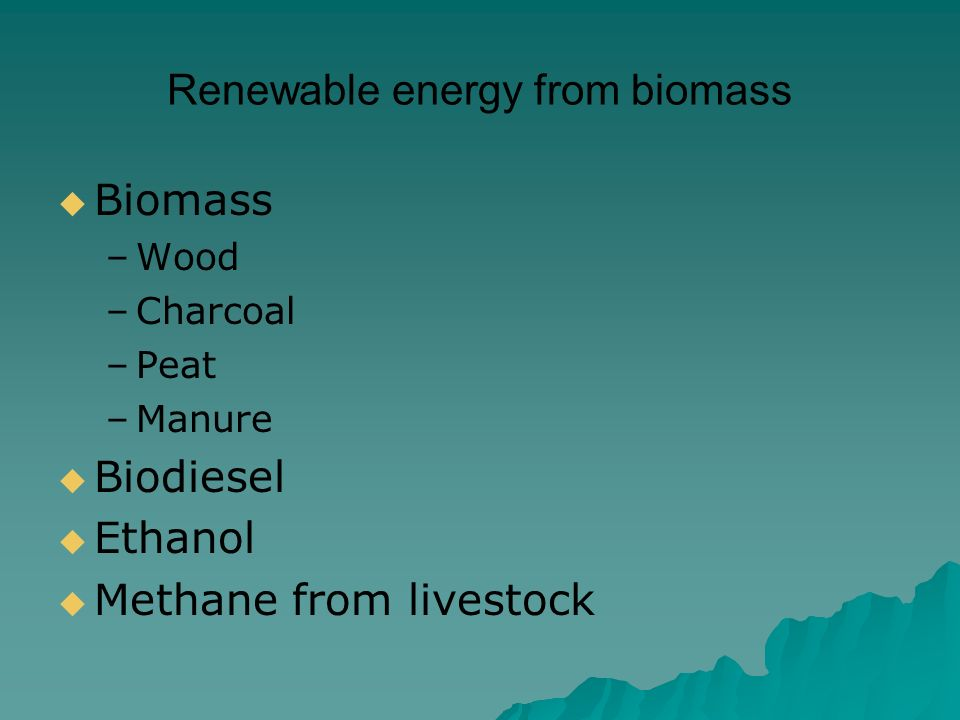 Renewable energy from biomass  Biomass –Wood –Charcoal –Peat –Manure  Biodiesel  Ethanol  Methane from livestock