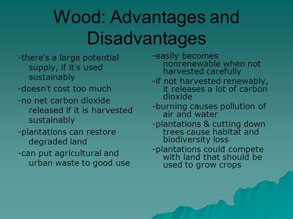 Wood: Advantages and Disadvantages -there's a large potential supply, if it's used sustainably -doesn't cost too much -no net carbon dioxide released if it is harvested sustainably -plantations can restore degraded land -can put agricultural and urban waste to good use -easily becomes nonrenewable when not harvested carefully -if not harvested renewably, it releases a lot of carbon dioxide -burning causes pollution of air and water -plantations & cutting down trees cause habitat and biodiversity loss -plantations could compete with land that should be used to grow crops