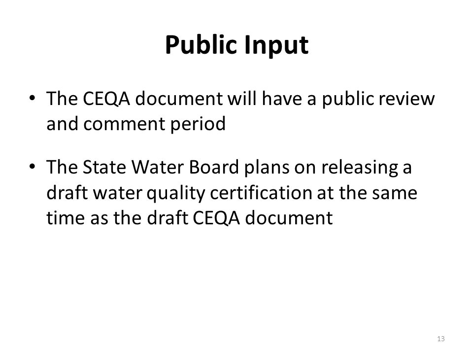 Public Input The CEQA document will have a public review and comment period The State Water Board plans on releasing a draft water quality certification at the same time as the draft CEQA document 13