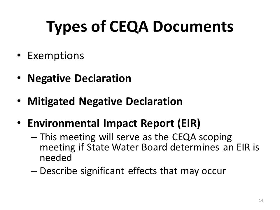 Types of CEQA Documents Exemptions Negative Declaration Mitigated Negative Declaration Environmental Impact Report (EIR) – This meeting will serve as the CEQA scoping meeting if State Water Board determines an EIR is needed – Describe significant effects that may occur 14