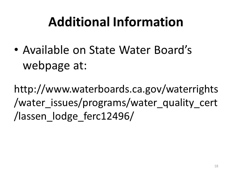 Additional Information Available on State Water Board's webpage at:   /water_issues/programs/water_quality_cert /lassen_lodge_ferc12496/ 18