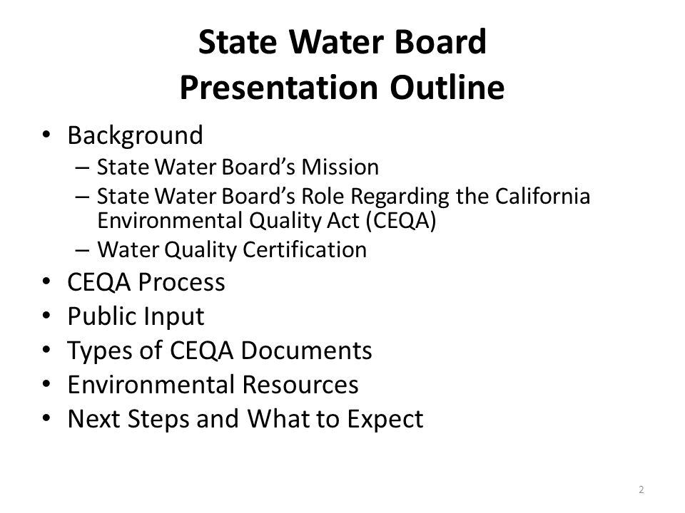 State Water Board Presentation Outline Background – State Water Board's Mission – State Water Board's Role Regarding the California Environmental Quality Act (CEQA) – Water Quality Certification CEQA Process Public Input Types of CEQA Documents Environmental Resources Next Steps and What to Expect 2