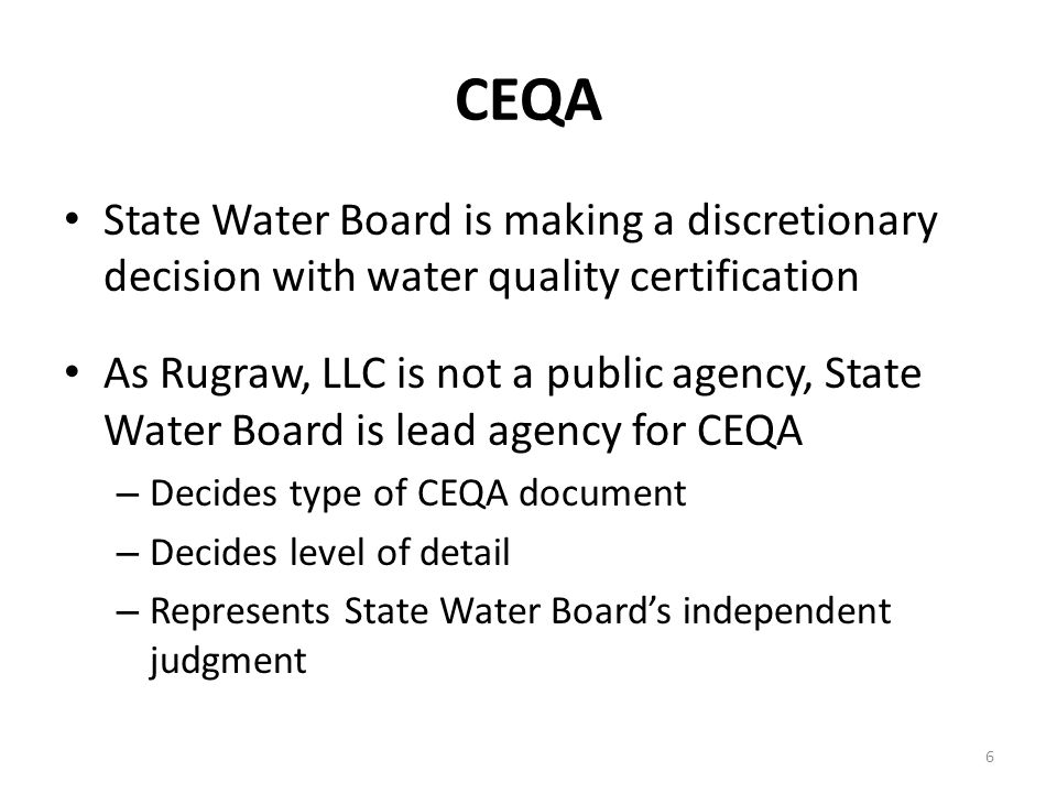 CEQA State Water Board is making a discretionary decision with water quality certification As Rugraw, LLC is not a public agency, State Water Board is lead agency for CEQA – Decides type of CEQA document – Decides level of detail – Represents State Water Board's independent judgment 6