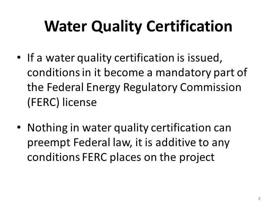 Water Quality Certification If a water quality certification is issued, conditions in it become a mandatory part of the Federal Energy Regulatory Commission (FERC) license Nothing in water quality certification can preempt Federal law, it is additive to any conditions FERC places on the project 8