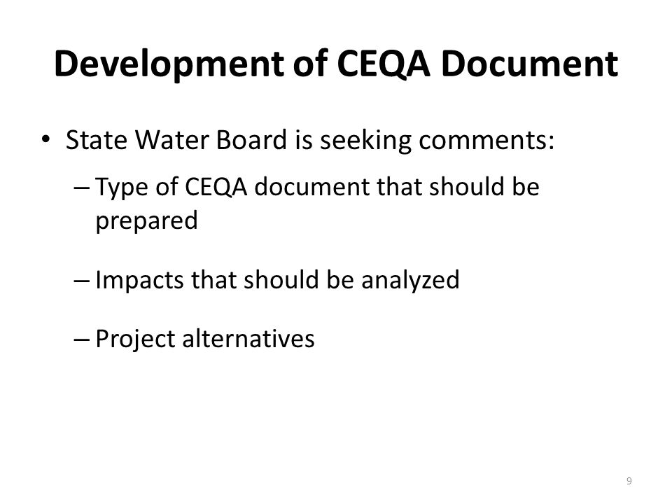 Development of CEQA Document State Water Board is seeking comments: – Type of CEQA document that should be prepared – Impacts that should be analyzed – Project alternatives 9