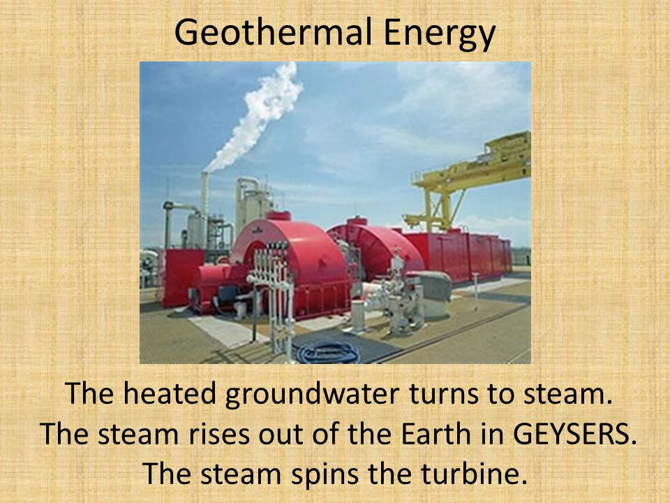 Geothermal Energy The heated groundwater turns to steam.