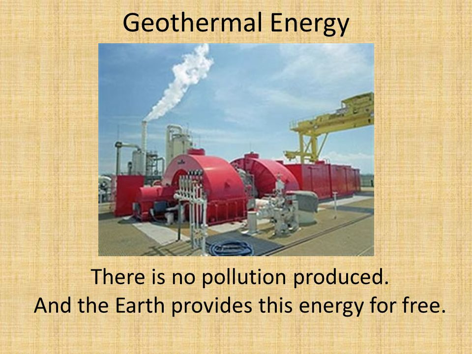 Geothermal Energy There is no pollution produced. And the Earth provides this energy for free.