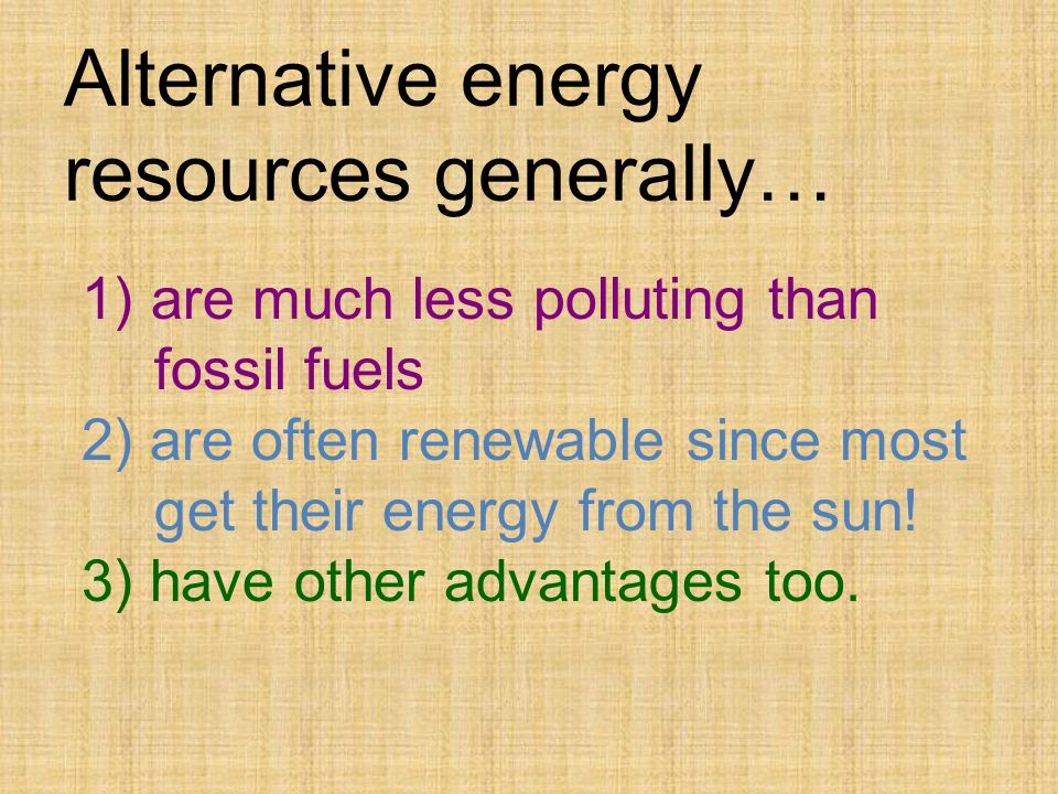 Alternative energy resources generally… 1) are much less polluting than fossil fuels 2) are often renewable since most get their energy from the sun.