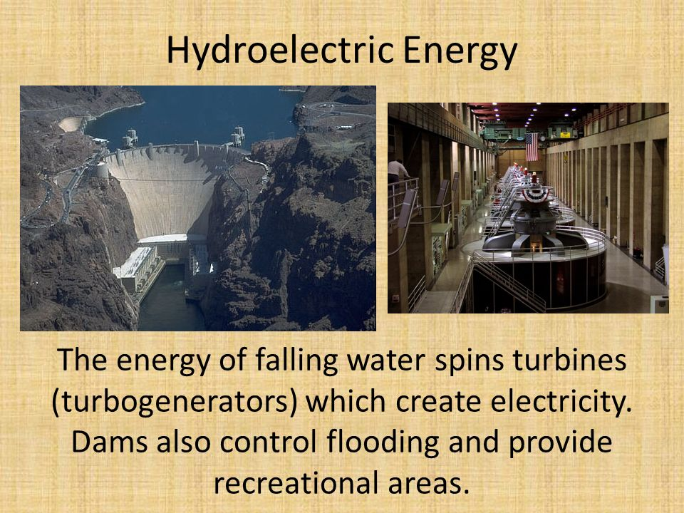 Hydroelectric Energy The energy of falling water spins turbines (turbogenerators) which create electricity.