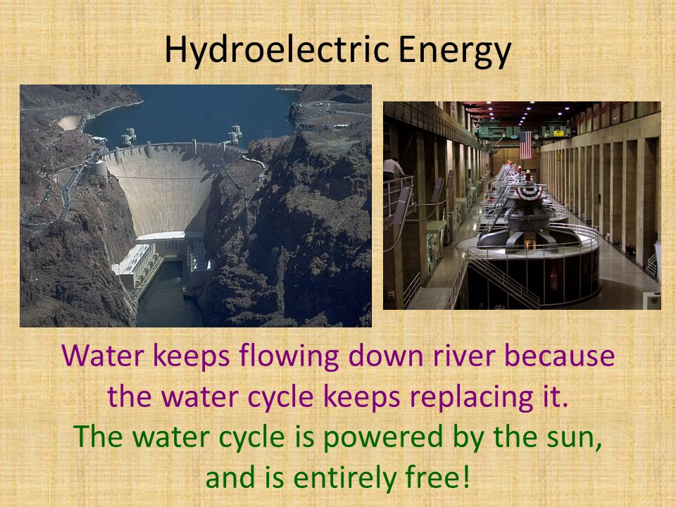 Hydroelectric Energy Water keeps flowing down river because the water cycle keeps replacing it.