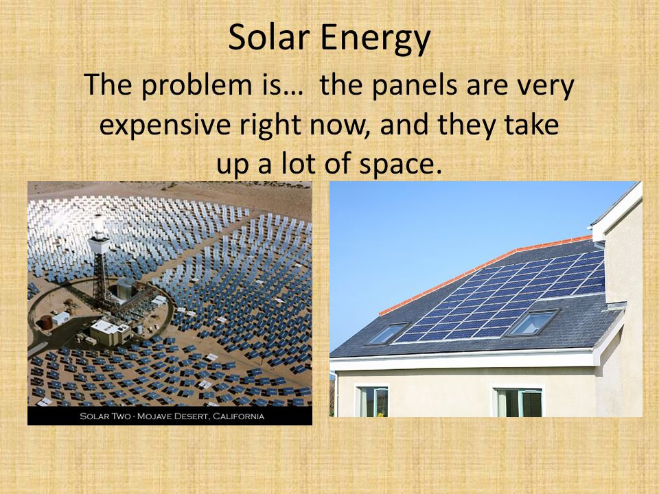 Solar Energy The problem is… the panels are very expensive right now, and they take up a lot of space.