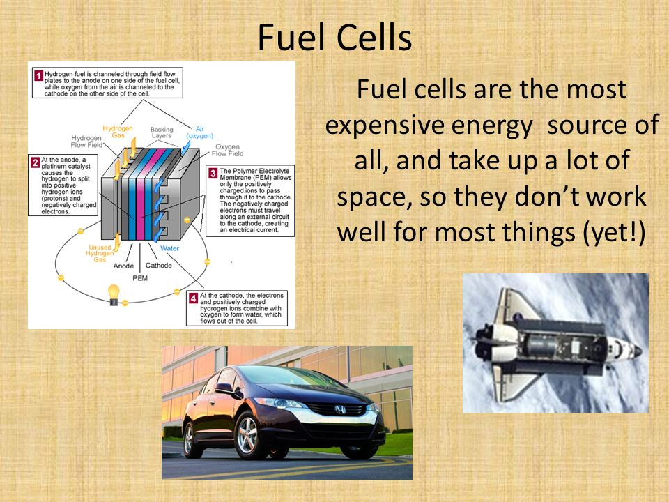 Fuel Cells Fuel cells are the most expensive energy source of all, and take up a lot of space, so they don't work well for most things (yet!)