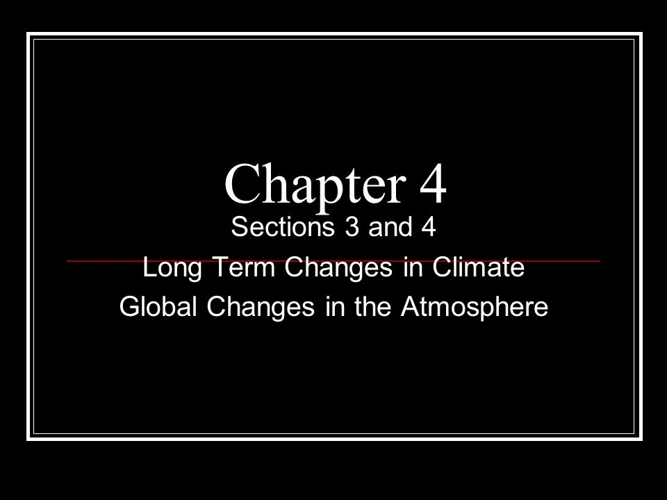 Chapter 4 Sections 3 and 4 Long Term Changes in Climate Global Changes in the Atmosphere