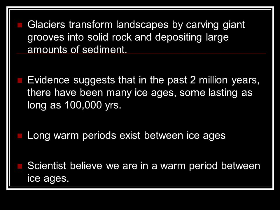 Glaciers transform landscapes by carving giant grooves into solid rock and depositing large amounts of sediment.
