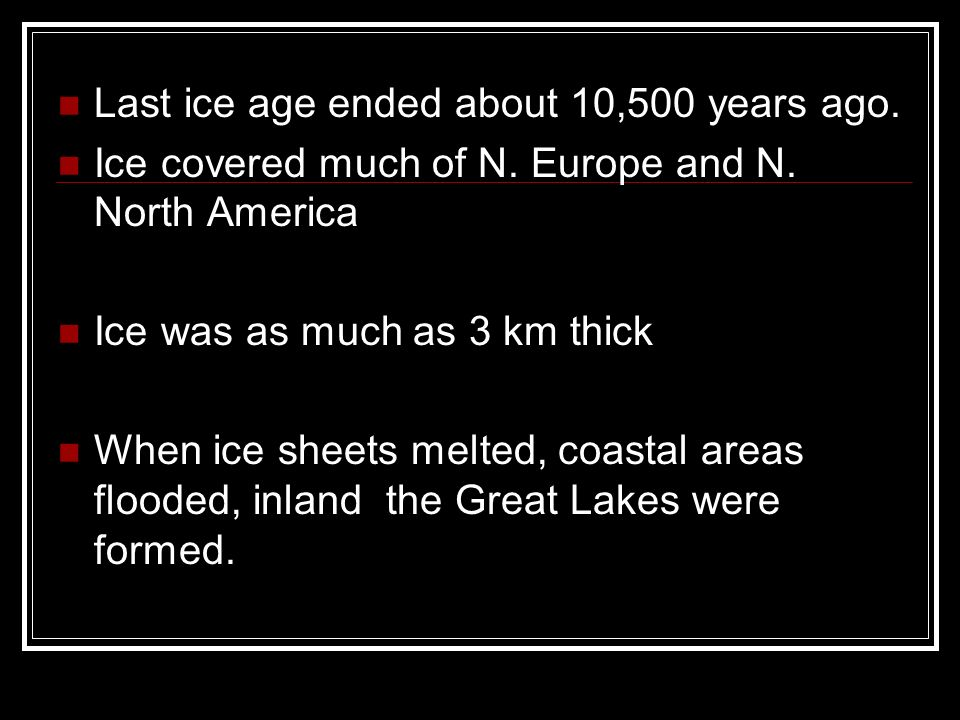 Last ice age ended about 10,500 years ago. Ice covered much of N.