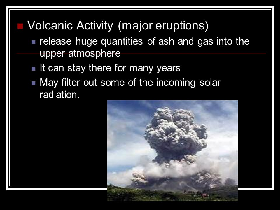 Volcanic Activity (major eruptions) release huge quantities of ash and gas into the upper atmosphere It can stay there for many years May filter out some of the incoming solar radiation.