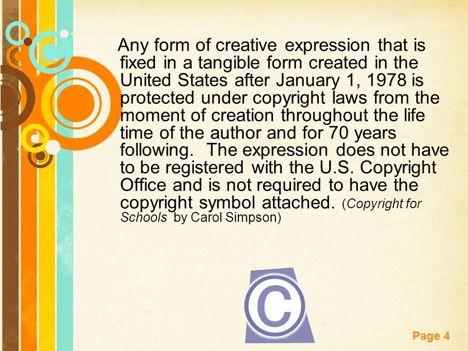 Free Powerpoint Templates Page 4 Any form of creative expression that is fixed in a tangible form created in the United States after January 1, 1978 is protected under copyright laws from the moment of creation throughout the life time of the author and for 70 years following.