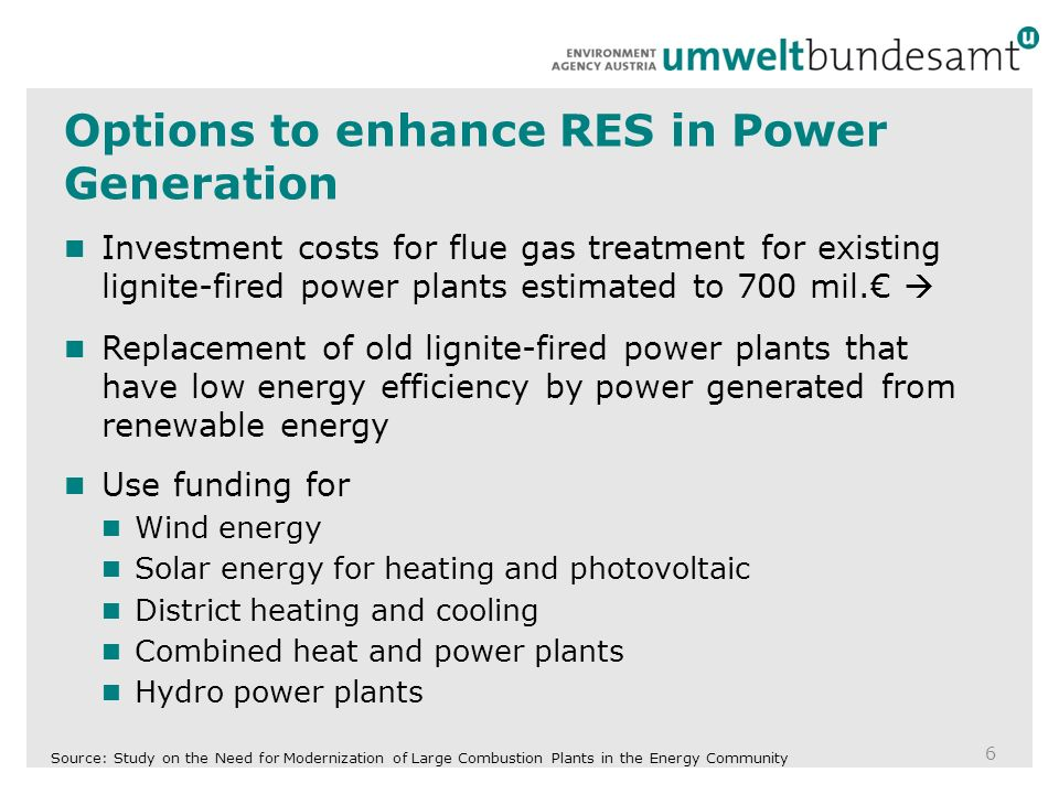 Options to enhance RES in Power Generation 6 Investment costs for flue gas treatment for existing lignite-fired power plants estimated to 700 mil.€  Replacement of old lignite-fired power plants that have low energy efficiency by power generated from renewable energy Use funding for Wind energy Solar energy for heating and photovoltaic District heating and cooling Combined heat and power plants Hydro power plants Source: Study on the Need for Modernization of Large Combustion Plants in the Energy Community