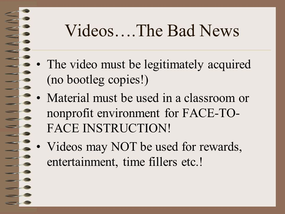 Videos….The Bad News The video must be legitimately acquired (no bootleg copies!) Material must be used in a classroom or nonprofit environment for FACE-TO- FACE INSTRUCTION.