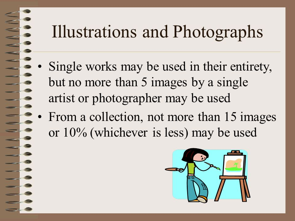 Illustrations and Photographs Single works may be used in their entirety, but no more than 5 images by a single artist or photographer may be used From a collection, not more than 15 images or 10% (whichever is less) may be used
